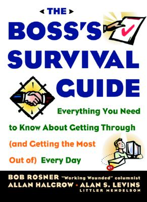 The Boss's Survival Guide: Everything You Need to Know About Getting Through (and Getting the Most Out of) Every Day, Rosner, Bob;Halcrow, Allan;Levins, Alan S.