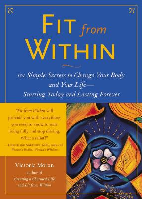 Fit from Within: 101 Simple Secrets to Change Your Body and Your Life--Starting Today and Lasting Forever, Moran, Victoria