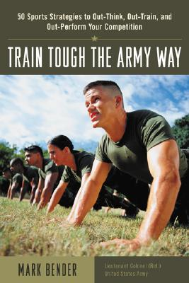Image for Train Tough the Army Way : 50 Sports Strategies to Out-Think, Out-Train, and Out-Perform Your Competition