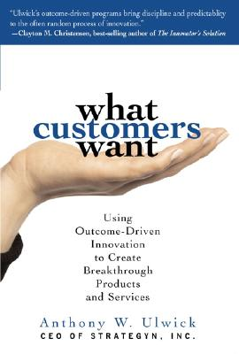 What Customers Want: Using Outcome-Driven Innovation to Create Breakthrough Products and Services, Anthony Ulwick