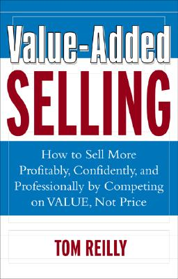 Value-Added Selling : How to Sell More Profitably, Confidently, and Professionally by Competing on Value, Not Price, Reilly,Tom
