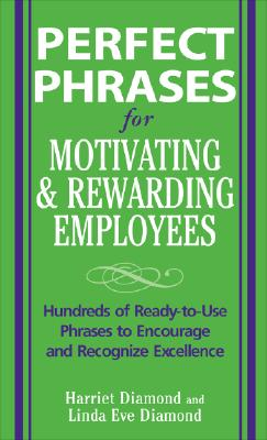 Perfect Phrases for Motivating and Rewarding Employees (Perfect Phrases Series), Diamond,Harriet; Diamond,Linda Eve