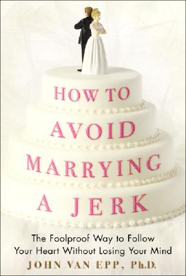 Image for How to Avoid Marrying a Jerk: The Foolproof Way to Follow Your Heart Without Losing Your Mind