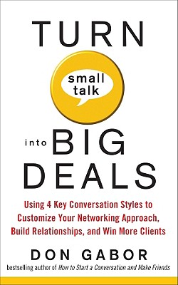 """Turn Small Talk into Big Deals: Using 4 Key Conversation Styles to Customize Your Networking Approach, Build Relationships, and Win More Clients"", ""Gabor, Don"""