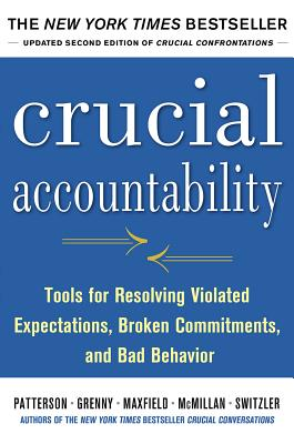 Crucial Accountability: Tools for Resolving Violated Expectations, Broken Commitments, and Bad Behavior (Updated) (2ND ed.), Patterson, Kerry (Author), Grenny, Joseph (Author), Maxfield, David (Author), McMillan, Ron (Author), Switzler, Al (Author)