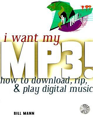 I Want My MP3!: How to Download, Rip, & Play Digital Music, Bill Mann