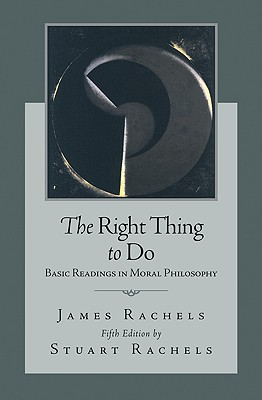 The Right Thing To Do: Basic Readings in Moral Philosophy, Rachels, James; Rachels, Stuart