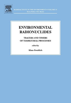 Environmental Radionuclides, Volume 16: Tracers and Timers of Terrestrial Processes (Radioactivity in the Environment), Klaus Froehlich (Editor)