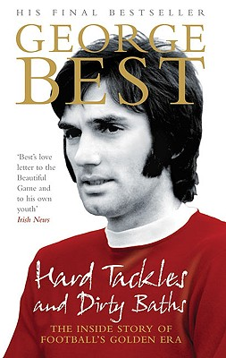 Hard Tackles and Dirty Baths: The Inside Story of Football's Golden Era, Best, George
