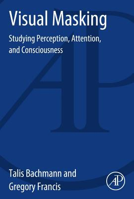 Visual Masking: Studying Perception, Attention, and Consciousness, Bachmann, Talis; Francis, Gregory
