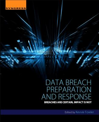 Data Breach Preparation and Response: Breaches are Certain, Impact is Not, Fowler, Kevvie