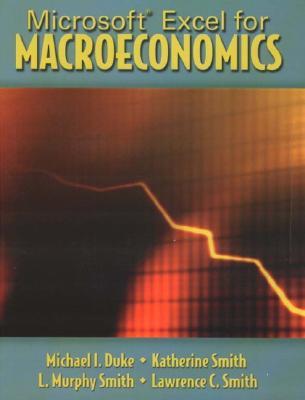 Microsoft Excel for Macroeconomics, Duke, Michael I.; Smith, Katherine; Smith, L. Murphy; Smith, Lawrence C.