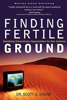 Finding Fertile Ground: Identifying Extraordinary Opportunities for New Ventures, Shane, Scott A.
