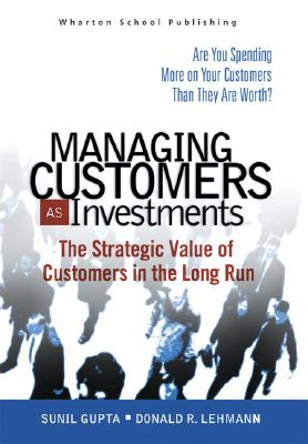 Managing Customers as Investments: The Strategic Value of Customers in the Long Run, Gupta, Sunil; Lehmann, Donald