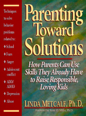 Image for Parenting Toward Solutions: How Parents Can Use Skills They Already Have to Raise Responsible, Loving Kids