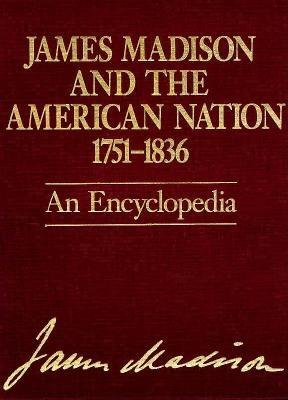 Image for James Madison and the American Nation 1751-1836, An Encyclopedia