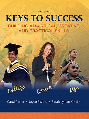 Keys to Success: Building Analytical, Creative, and Practical Skills (6th Edition) (Paperback), Carter, Carol; Bishop, Joyce; Kravits, Sarah Lyman