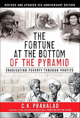 The Fortune at the Bottom of the Pyramid: Eradicating Poverty Through Profits, Revised and Updated 5th Anniversary Edition, C. K. Prahalad