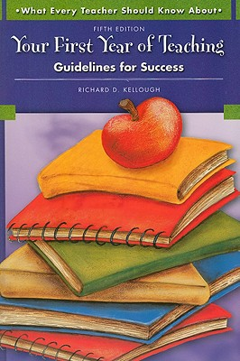 Your First Year of Teaching: Guidelines for Success, Kellough, Richard D.