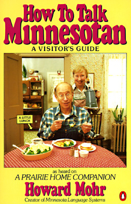 How to Talk Minnesotan : A Visitor's Guide; as Heard on A Prairie Home Companion, Mohr, Howard