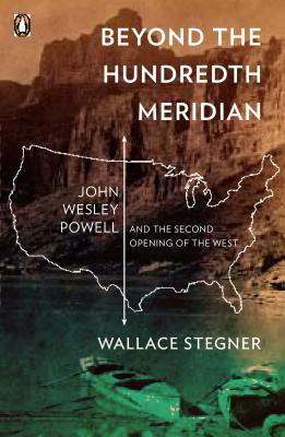 Beyond the Hundredth Meridian : John Wesley Powell and the Second Opening of the West, WALLACE STEGNER