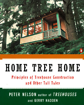 HOME TREE HOME: PRINCIPLES OF TREEHOUSE CONSTRUCTION AND OTHER  TALL TALES, NELSON, PETER N.