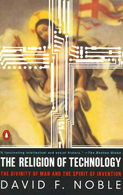 The Religion of Technology: The Divinity of Man and the Spirit of Invention, David F. Noble