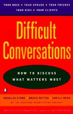 Difficult Conversations: How to Discuss What Matters Most, Stone, Douglas; Patton, Bruce; Heen, Sheila; Fisher, Roger