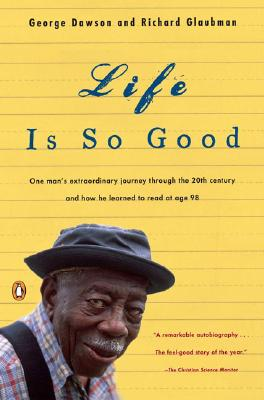 Life Is So Good: One Man's Extraordinary Journey through the 20th Century and How he Learned to Read at Age 98, Dawson, George; Glaubman, Richard