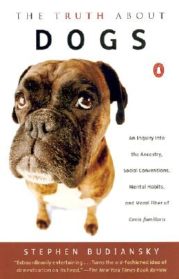 The Truth about Dogs: An Inquiry into Ancestry, Social Conventions, Mental Habits, and Moral Fiber of Canis familiaris, Budiansky, Stephen