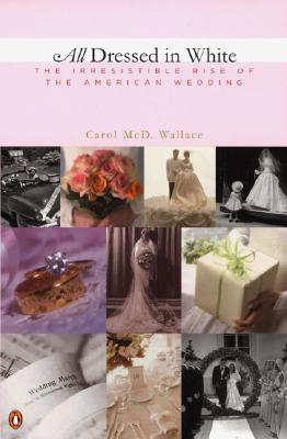Image for All Dressed in White: The Irresistible Rise of the American Wedding