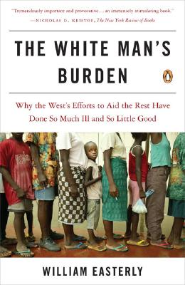The White Man's Burden: Why the West's Efforts to Aid the Rest Have Done So Much Ill and So Little Good, Easterly, William