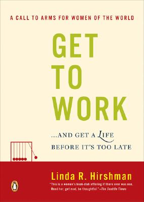 Get to Work: . . . And Get a Life, Before It's Too Late, Linda R. Hirshman