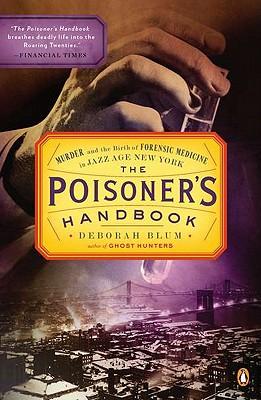 The Poisoner's Handbook: Murder and the Birth of Forensic Medicine in Jazz Age New York, Blum, Deborah