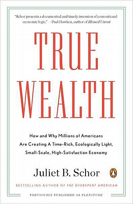 True Wealth: How and Why Millions of Americans Are Creating a Time-Rich,Ecologically Light,Small-Scale, High-Satisfaction Economy, Schor, Juliet B.