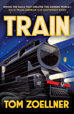 Image for Train: Riding the Rails That Created the Modern World--from the Trans-Siberian to the Southwest Chief