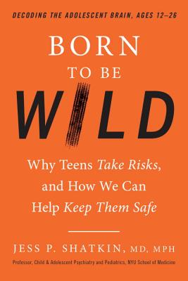 Image for Born to Be Wild: Why Teens Take Risks, and How We Can Help Keep Them Safe