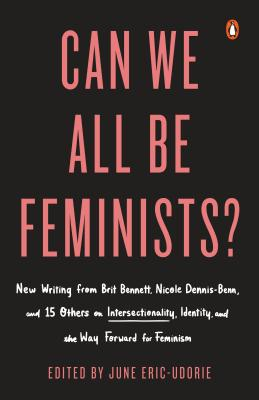 Image for Can We All Be Feminists?: New Writing from Brit Bennett, Nicole Dennis-Benn, and 15 Others on Intersectionality, Identity, and the Way Forward for Feminism