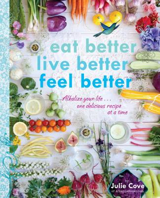 Eat Better, Live Better, Feel Better: Alkalize Your Life...One Delicious Recipe at a Time, Cove, Julie