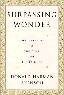 Surpassing Wonder : The Invention of the Bible and the Talmuds, Akenson, Donald Harman