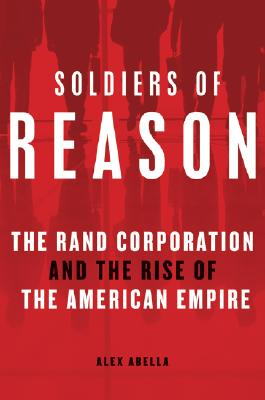 Soldiers of Reason: The RAND Corporation and the Rise of the American Empire, Alex Abella