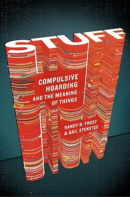 Stuff: Compulsive Hoarding and the Meaning of Things, Randy O. Frost, Gail Steketee