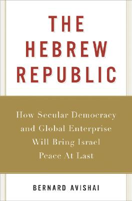 Image for The Hebrew Republic: How Secular Democracy and Global Enterprise Will Bring Israel Peace At Last