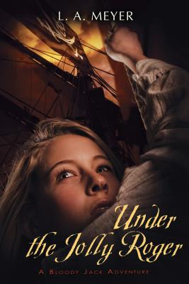 Under the Jolly Roger: Being an Account of the Further Nautical Adventures of Jacky Faber (Bloody Jack Adventures), L. A. Meyer