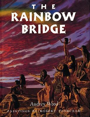 The Rainbow Bridge, Inspired by a Cumash Tale, Wood, Audrey; Florczak, Robert (illustrator)
