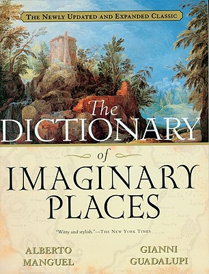 The Dictionary of Imaginary Places: The Newly Updated and Expanded Classic, Alberto Manguel; Gianni Guadalupi