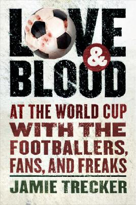 """Love and Blood: At the World Cup with the Footballers, Fans, and Freaks"", ""Trecker, Jamie"""
