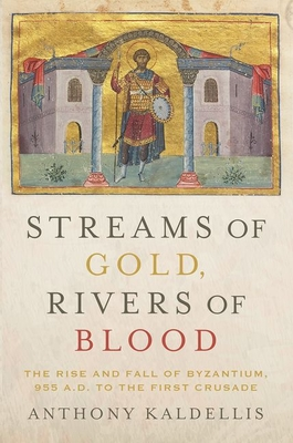 Image for Streams of Gold, Rivers of Blood: The Rise and Fall of Byzantium, 955 A.D. to the First Crusade (Onassis Series in Hellenic Culture)