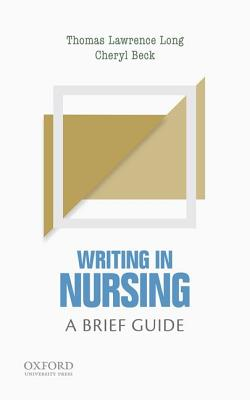 Writing in Nursing: A Brief Guide (Short Guides to Writing in the Disciplines), Long, Thomas Lawrence; Beck, Cheryl Tatano