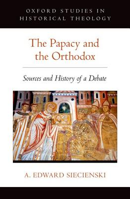 Image for The Papacy and the Orthodox: Sources and History of a Debate (Oxford Studies in Historical Theology)